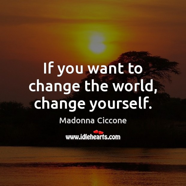 If you want to change the world, change yourself. Madonna Ciccone Picture Quote