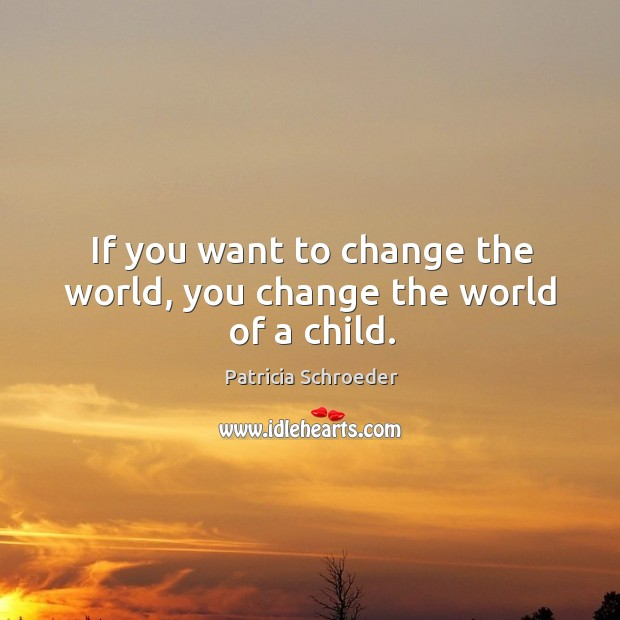 If you want to change the world, you change the world of a child. Image