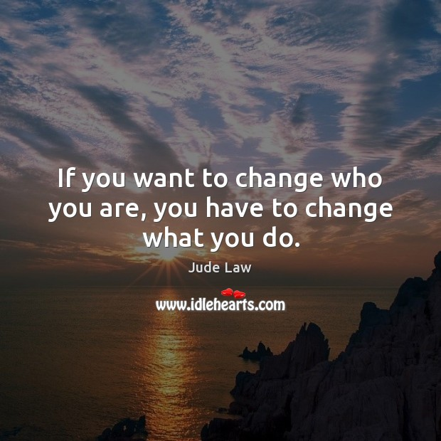 Image, If you want to change who you are, you have to change what you do.