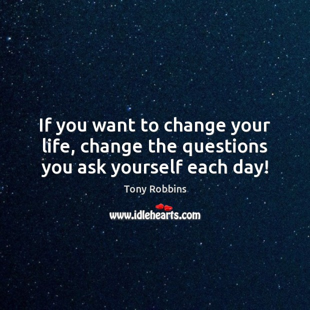 If you want to change your life, change the questions you ask yourself each day! Image