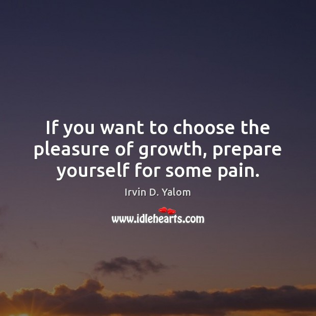 If you want to choose the pleasure of growth, prepare yourself for some pain. Image