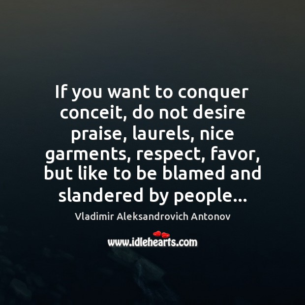 If you want to conquer conceit, do not desire praise, laurels, nice Image