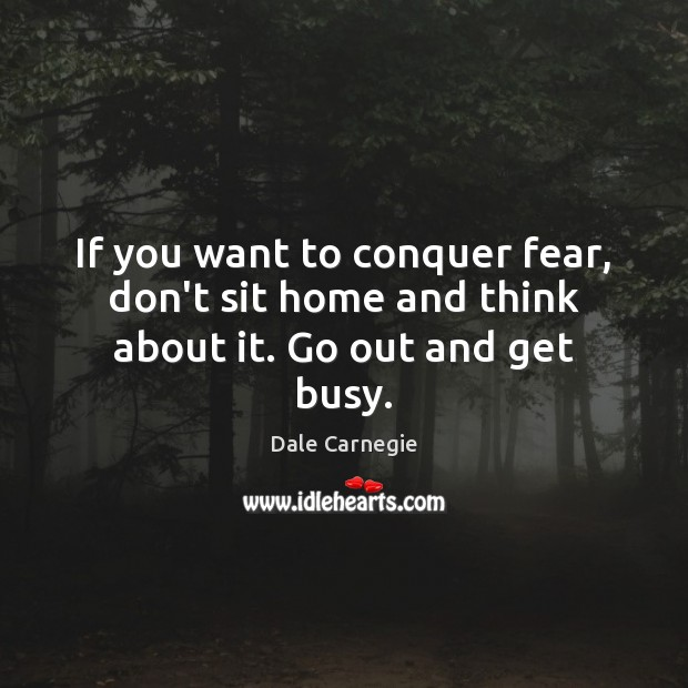 Image, If you want to conquer fear, don't sit home and think about it. Go out and get busy.