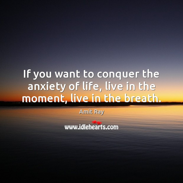 Image, If you want to conquer the anxiety of life, live in the moment, live in the breath.