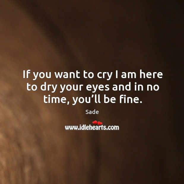 If you want to cry I am here to dry your eyes and in no time, you'll be fine. Sade Picture Quote