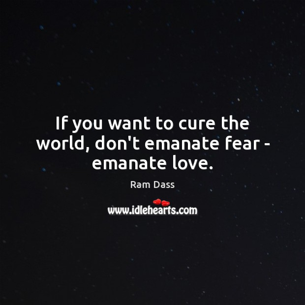 If you want to cure the world, don't emanate fear – emanate love. Image