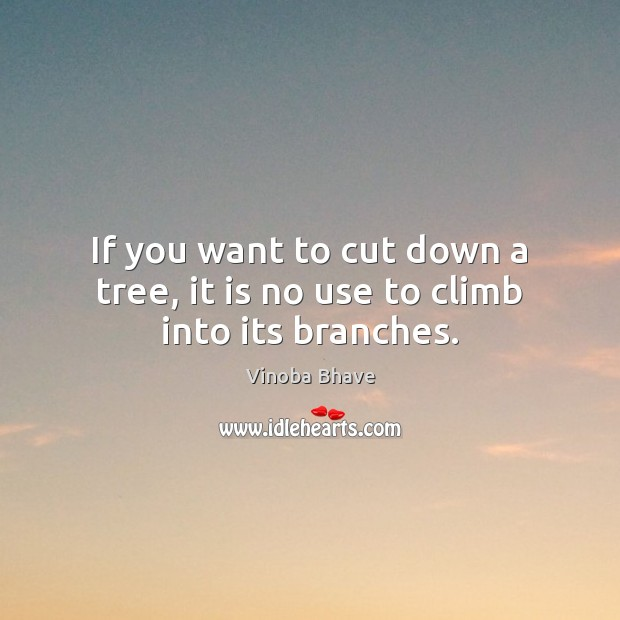 Image, If you want to cut down a tree, it is no use to climb into its branches.
