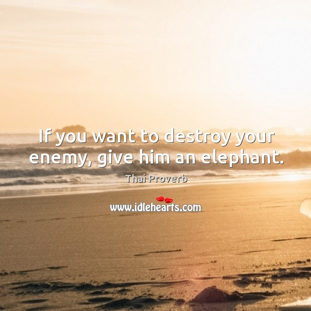 If you want to destroy your enemy, give him an elephant. Thai Proverbs Image