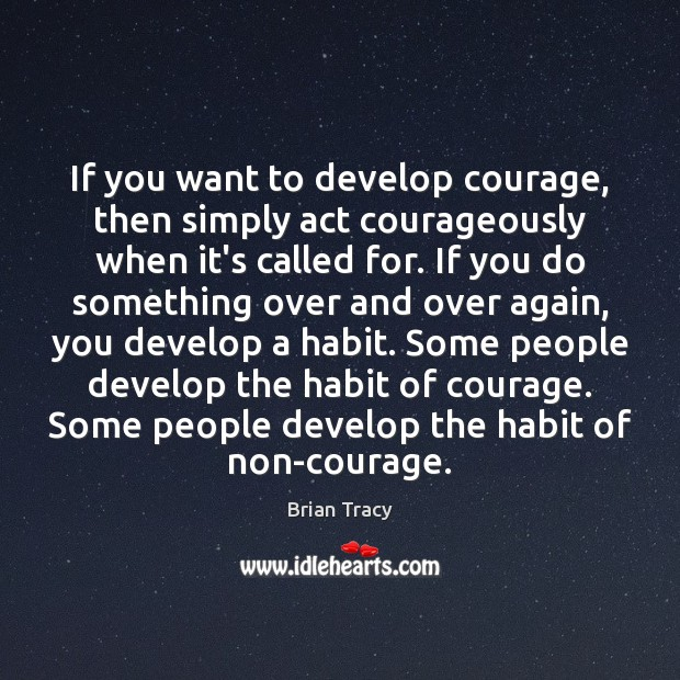 Image, If you want to develop courage, then simply act courageously when it's