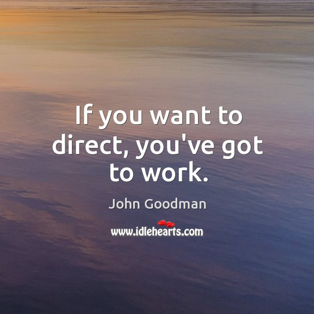 If you want to direct, you've got to work. John Goodman Picture Quote