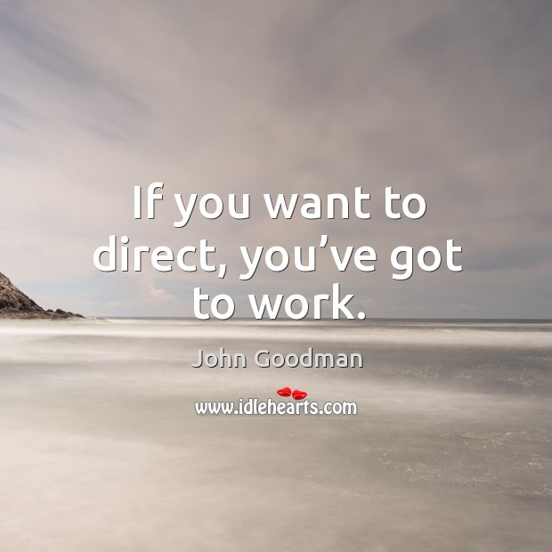 If you want to direct, you've got to work. Image