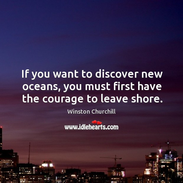 Image, If you want to discover new oceans, you must first have the courage to leave shore.
