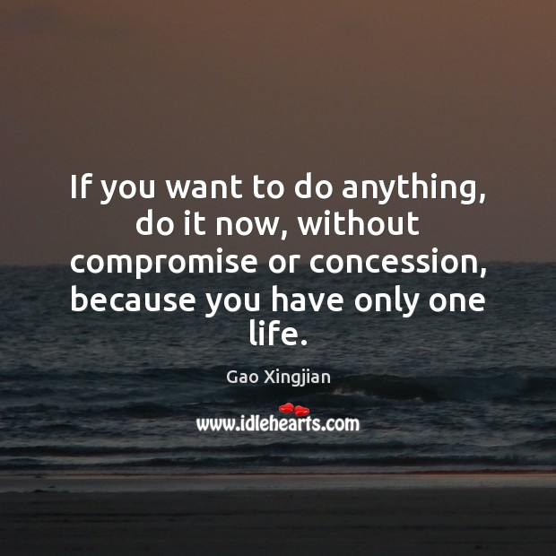If you want to do anything, do it now, without compromise or Gao Xingjian Picture Quote
