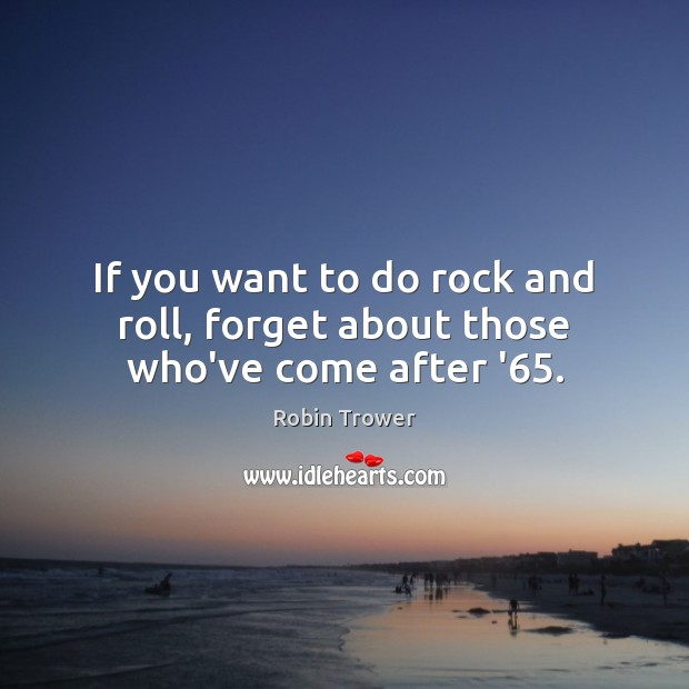 If you want to do rock and roll, forget about those who've come after '65. Robin Trower Picture Quote