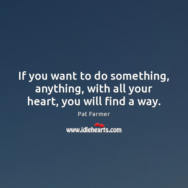 If you want to do something, anything, with all your heart, you will find a way. Image
