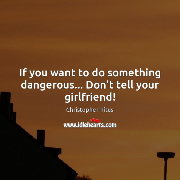 If you want to do something dangerous… Don't tell your girlfriend! Image