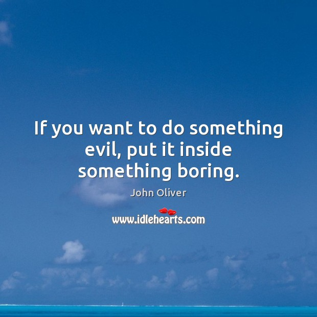 If you want to do something evil, put it inside something boring. John Oliver Picture Quote