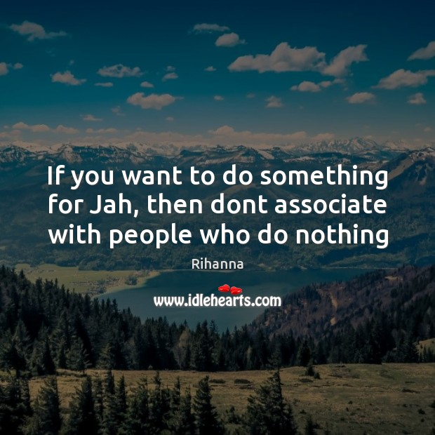 Image, If you want to do something for Jah, then dont associate with people who do nothing