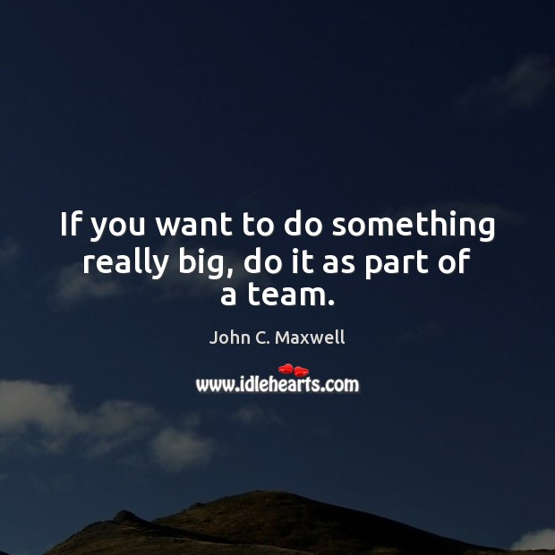 Image, If you want to do something really big, do it as part of a team.