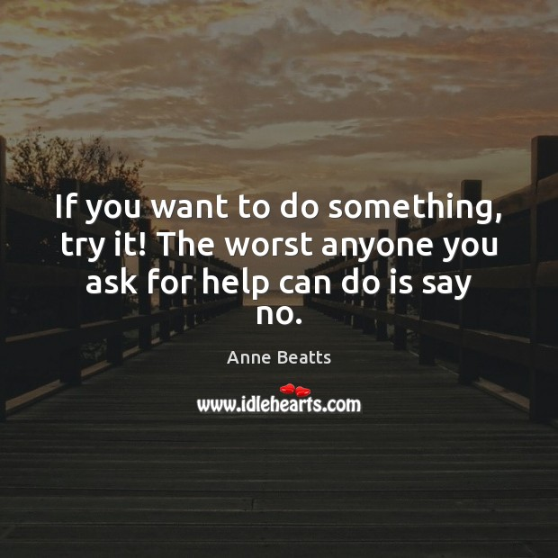 Image, If you want to do something, try it! The worst anyone you ask for help can do is say no.
