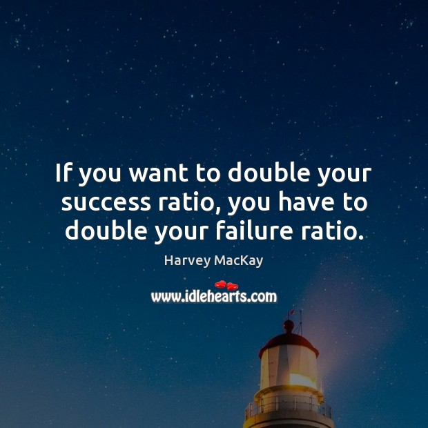 If you want to double your success ratio, you have to double your failure ratio. Harvey MacKay Picture Quote