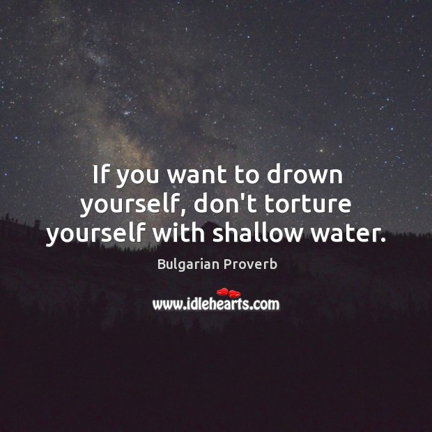 If you want to drown yourself, don't torture yourself with shallow water. Bulgarian Proverbs Image