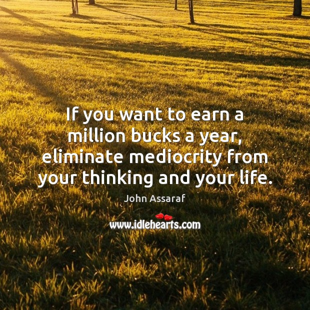 If you want to earn a million bucks a year, eliminate mediocrity John Assaraf Picture Quote