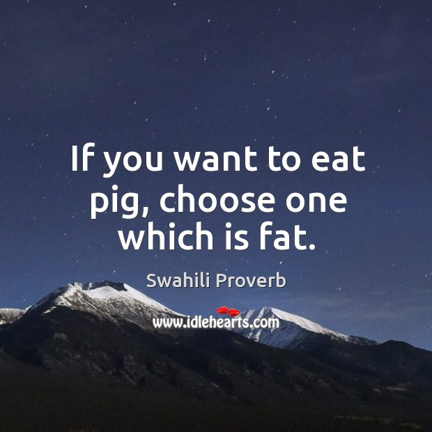 If you want to eat pig, choose one which is fat. Swahili Proverbs Image
