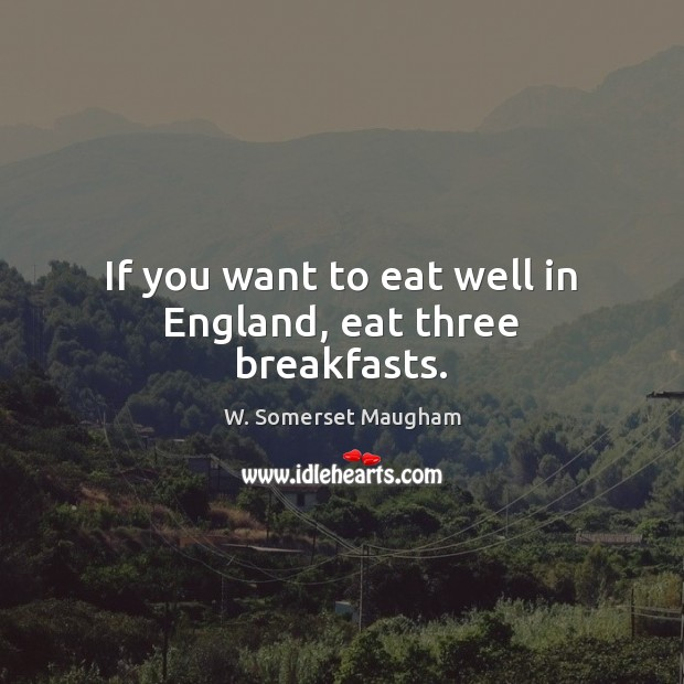If you want to eat well in England, eat three breakfasts. W. Somerset Maugham Picture Quote