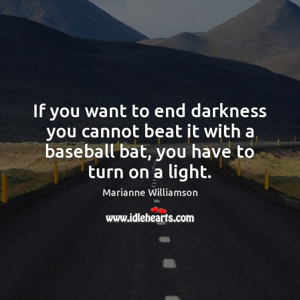 If you want to end darkness you cannot beat it with a Marianne Williamson Picture Quote