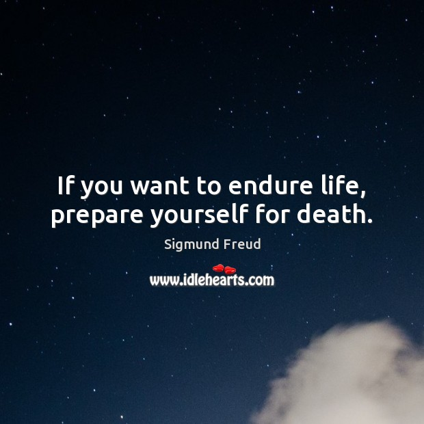 If you want to endure life, prepare yourself for death. Sigmund Freud Picture Quote