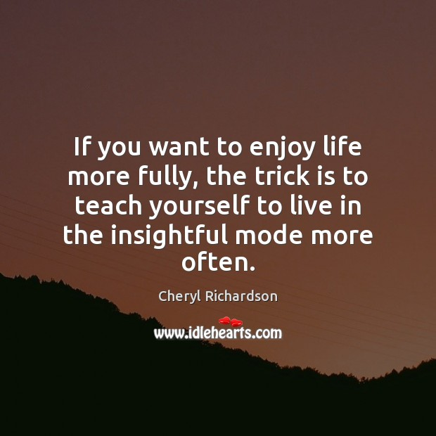 If you want to enjoy life more fully, the trick is to Cheryl Richardson Picture Quote