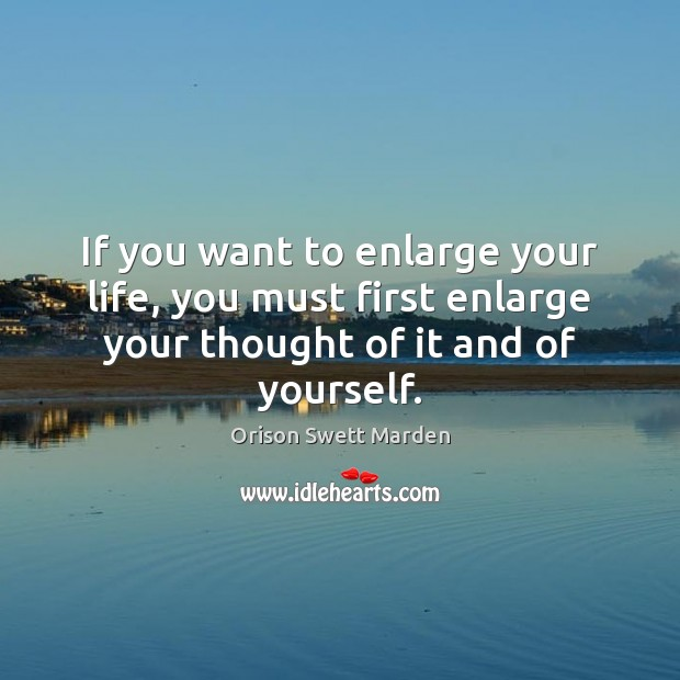 If you want to enlarge your life, you must first enlarge your Orison Swett Marden Picture Quote