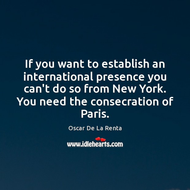 If you want to establish an international presence you can't do so Oscar De La Renta Picture Quote