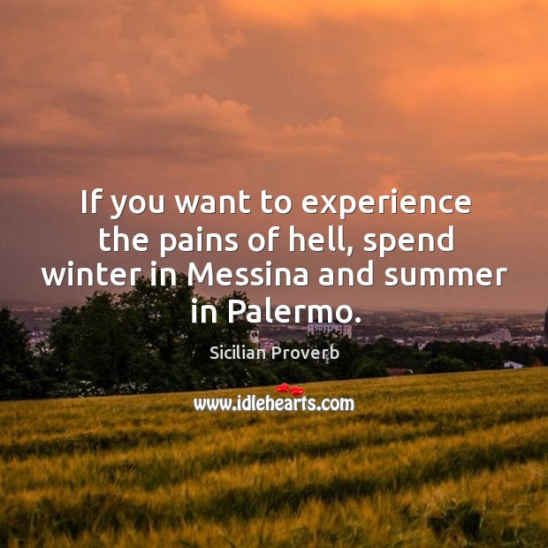 If you want to experience the pains of hell, spend winter in messina and summer in palermo. Sicilian Proverbs Image