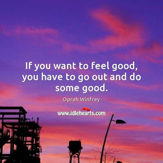 Image, If you want to feel good, you have to go out and do some good.