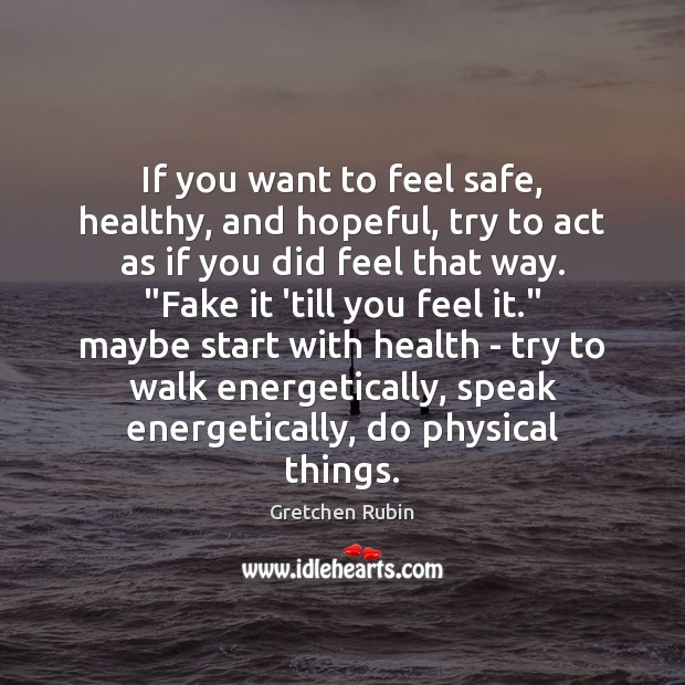 If you want to feel safe, healthy, and hopeful, try to act Gretchen Rubin Picture Quote