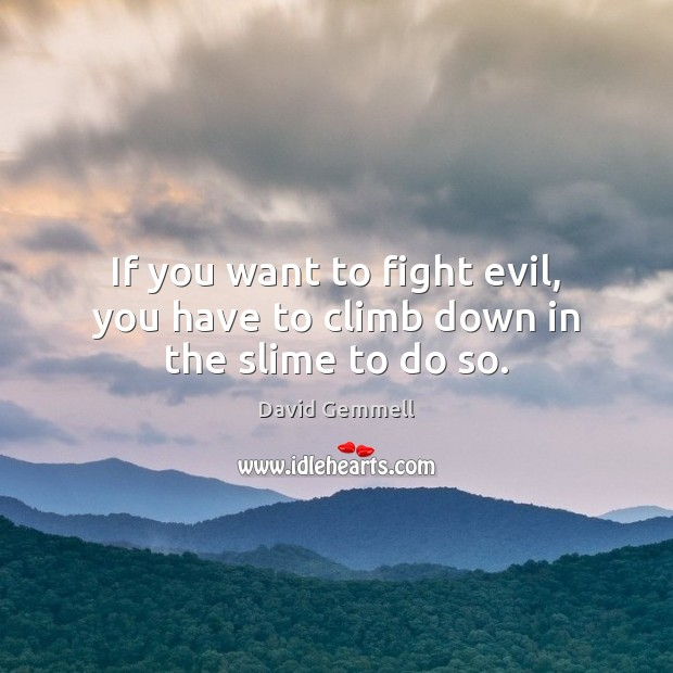 If you want to fight evil, you have to climb down in the slime to do so. David Gemmell Picture Quote