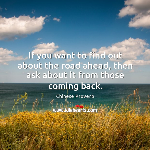 If you want to find out about the road ahead, then ask about it from those coming back. Chinese Proverbs Image