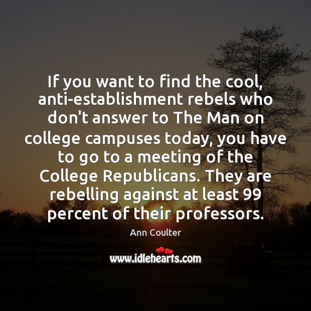 If you want to find the cool, anti-establishment rebels who don't answer Ann Coulter Picture Quote