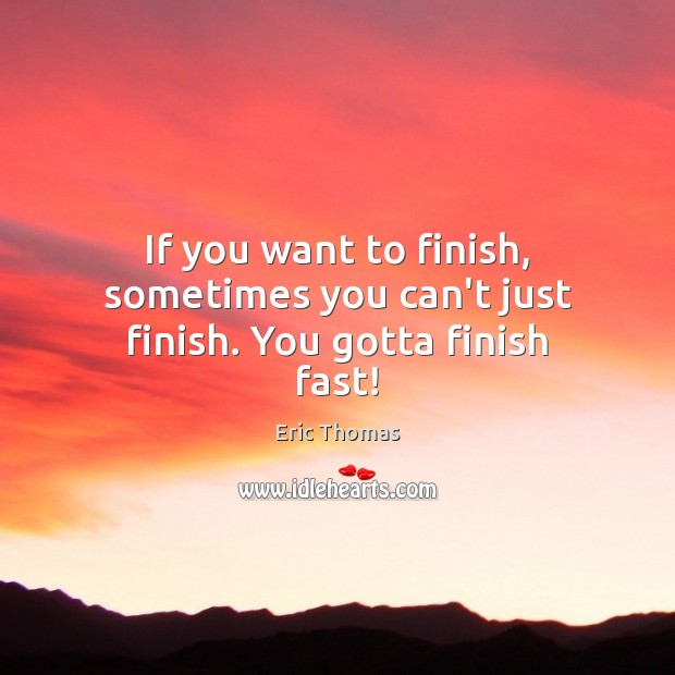 If you want to finish, sometimes you can't just finish. You gotta finish fast! Image