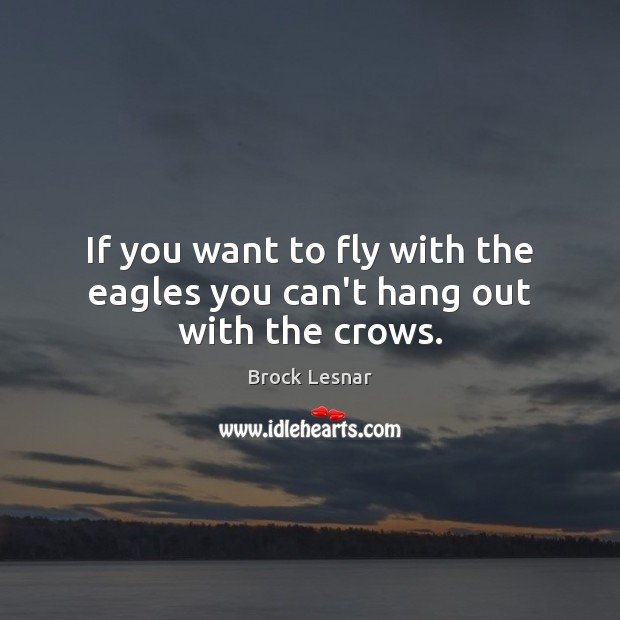 Image, If you want to fly with the eagles you can't hang out with the crows.