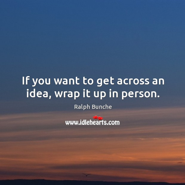 If you want to get across an idea, wrap it up in person. Image