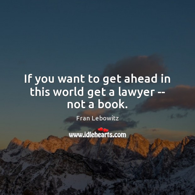 If you want to get ahead in this world get a lawyer — not a book. Fran Lebowitz Picture Quote