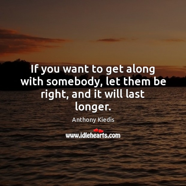 If you want to get along with somebody, let them be right, and it will last longer. Anthony Kiedis Picture Quote