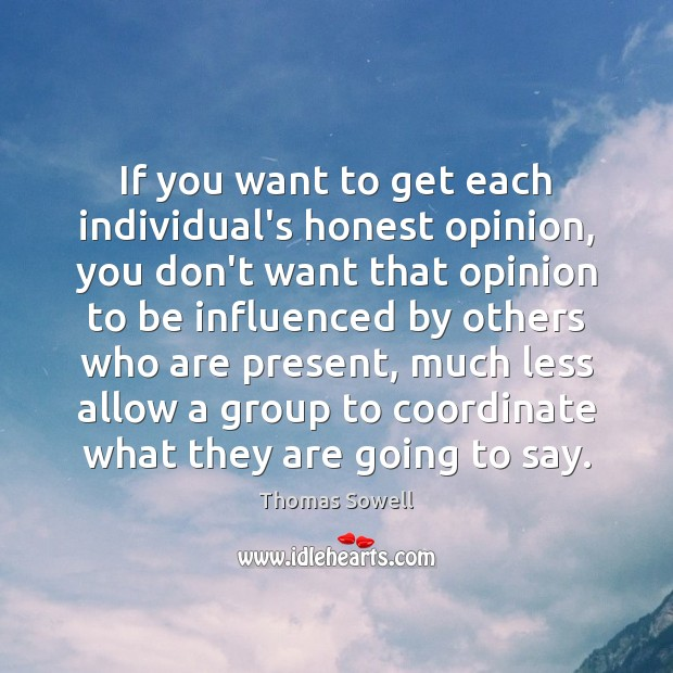 If you want to get each individual's honest opinion, you don't want Thomas Sowell Picture Quote