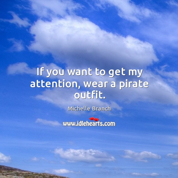 If you want to get my attention, wear a pirate outfit. Michelle Branch Picture Quote