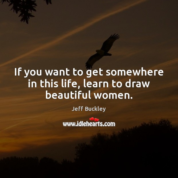 Jeff Buckley Picture Quote image saying: If you want to get somewhere in this life, learn to draw beautiful women.