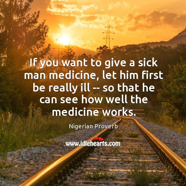 If you want to give a sick man medicine, let him first be really ill — so that he can see how well the medicine works. Nigerian Proverbs Image