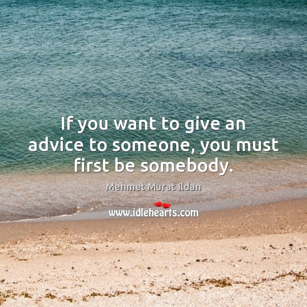 Image, If you want to give an advice to someone, you must first be somebody.
